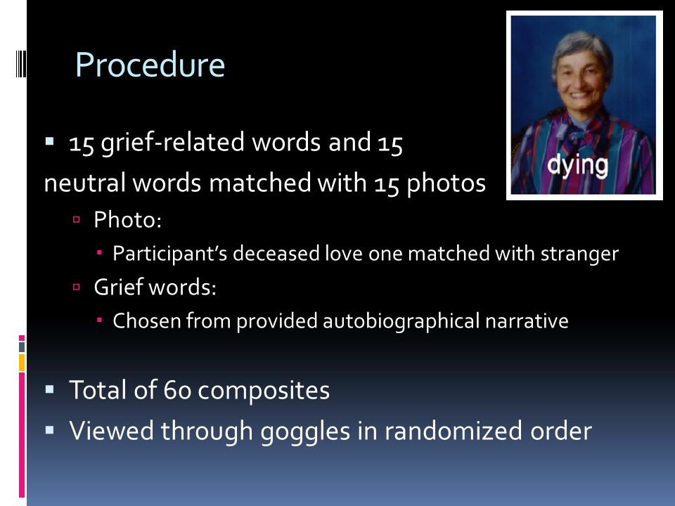 Procedure  15 grief-related words and 15 neutral words matched with 15 photos  Photo:  Participant's deceased love one matched with stranger  Grief words:  Chosen from provided autobiographical narrative  Total of 60 composites  Viewed through goggles in randomized order