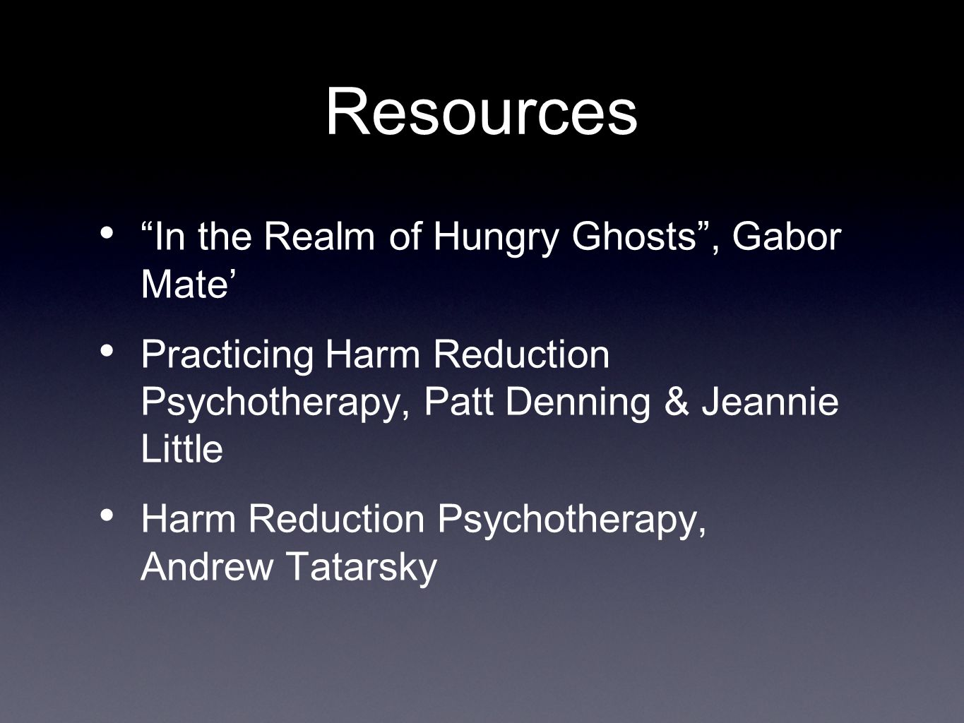 Resources In the Realm of Hungry Ghosts , Gabor Mate' Practicing Harm Reduction Psychotherapy, Patt Denning & Jeannie Little Harm Reduction Psychotherapy, Andrew Tatarsky