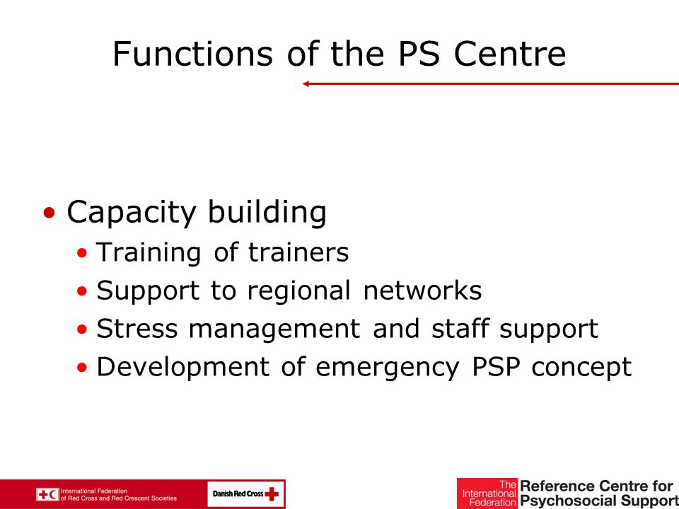 31 Functions of the PS Centre Capacity building Training of trainers Support to regional networks Stress management and staff support Development of emergency PSP concept