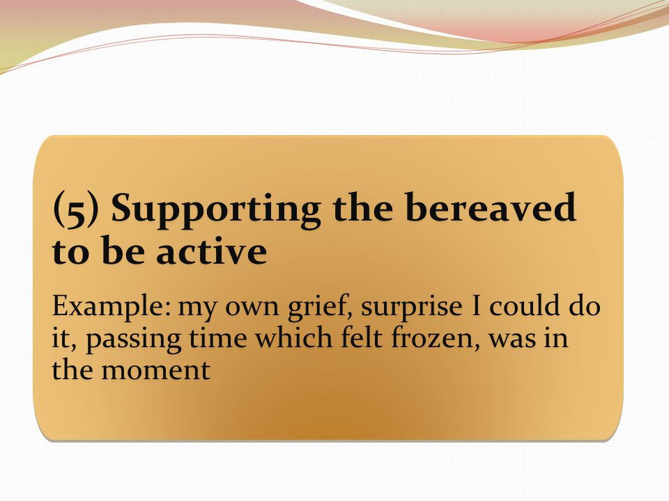 (5) Supporting the bereaved to be active Example: my own grief, surprise I could do it, passing time which felt frozen, was in the moment (5) Supporting the bereaved to be active Example: my own grief, surprise I could do it, passing time which felt frozen, was in the moment