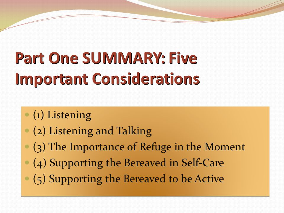 Part One SUMMARY: Five Important Considerations (1) Listening (2) Listening and Talking (3) The Importance of Refuge in the Moment (4) Supporting the Bereaved in Self-Care (5) Supporting the Bereaved to be Active (1) Listening (2) Listening and Talking (3) The Importance of Refuge in the Moment (4) Supporting the Bereaved in Self-Care (5) Supporting the Bereaved to be Active
