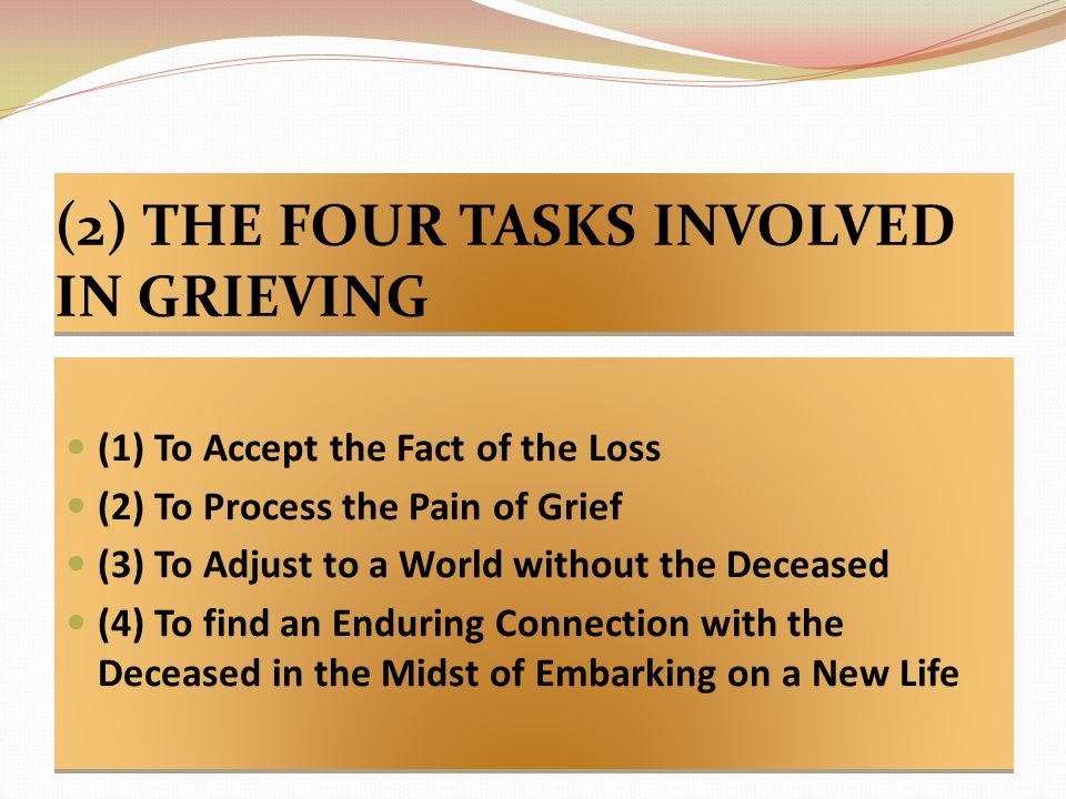 (2) THE FOUR TASKS INVOLVED IN GRIEVING (1) To Accept the Fact of the Loss (2) To Process the Pain of Grief (3) To Adjust to a World without the Deceased (4) To find an Enduring Connection with the Deceased in the Midst of Embarking on a New Life (1) To Accept the Fact of the Loss (2) To Process the Pain of Grief (3) To Adjust to a World without the Deceased (4) To find an Enduring Connection with the Deceased in the Midst of Embarking on a New Life