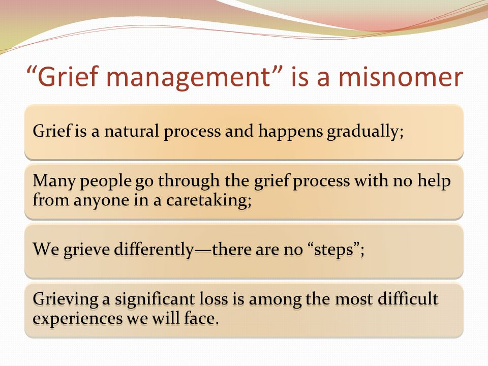 Grief management is a misnomer Grief is a natural process and happens gradually; Many people go through the grief process with no help from anyone in a caretaking; We grieve differently—there are no steps ; Grieving a significant loss is among the most difficult experiences we will face.