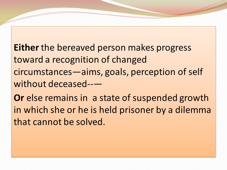 Either the bereaved person makes progress toward a recognition of changed circumstances—aims, goals, perception of self without deceased--— Or else remains in a state of suspended growth in which she or he is held prisoner by a dilemma that cannot be solved.