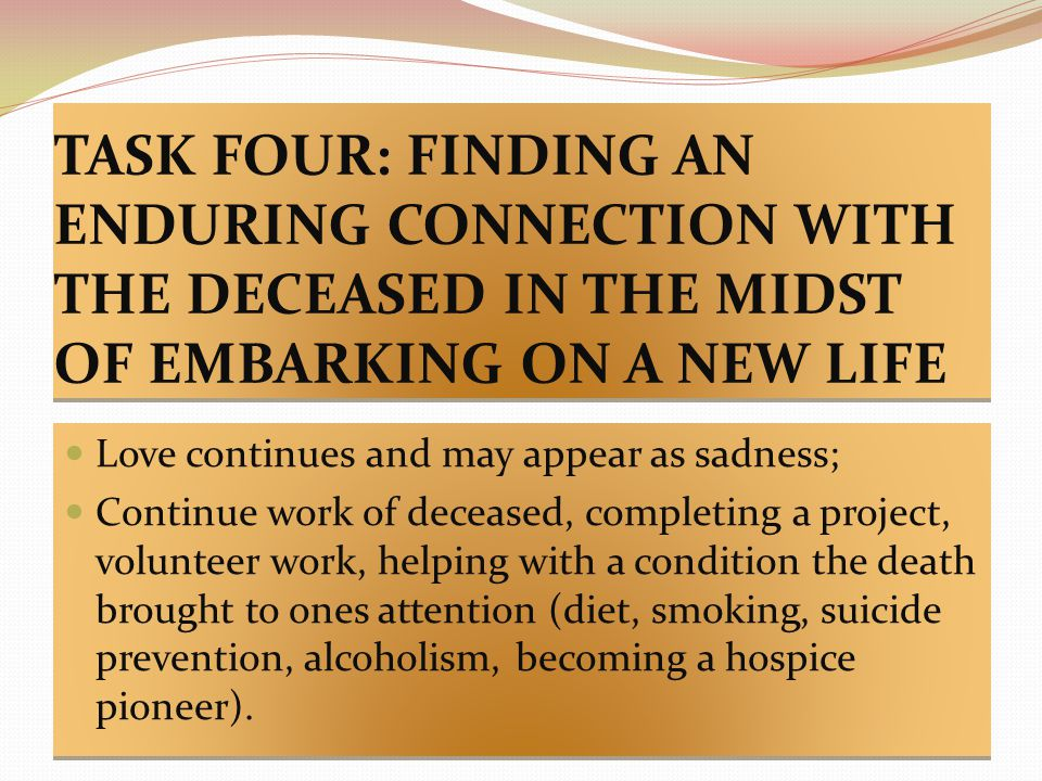 TASK FOUR: FINDING AN ENDURING CONNECTION WITH THE DECEASED IN THE MIDST OF EMBARKING ON A NEW LIFE Love continues and may appear as sadness; Continue work of deceased, completing a project, volunteer work, helping with a condition the death brought to ones attention (diet, smoking, suicide prevention, alcoholism, becoming a hospice pioneer).