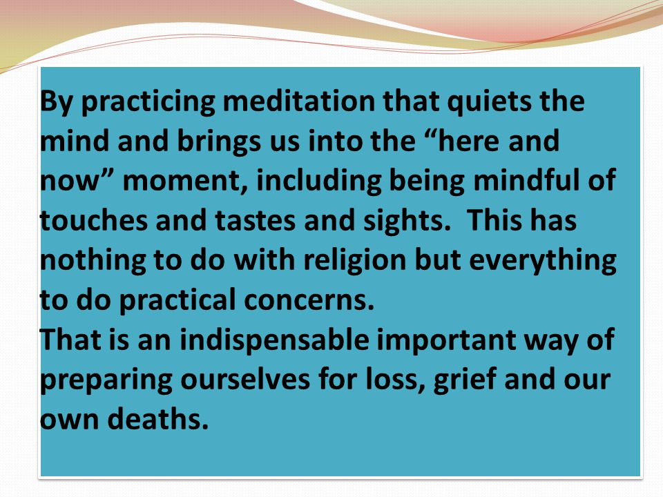 By practicing meditation that quiets the mind and brings us into the here and now moment, including being mindful of touches and tastes and sights.