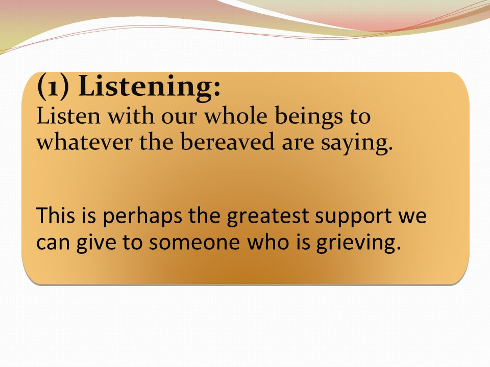 (1) Listening: Listen with our whole beings to whatever the bereaved are saying.