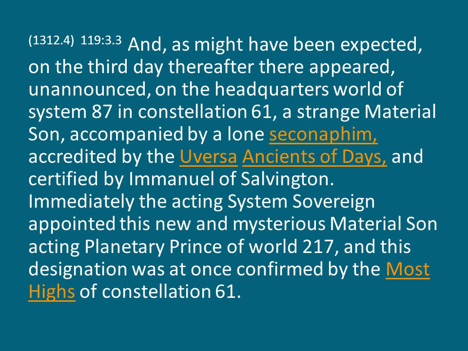 (1312.4) 119:3.3 And, as might have been expected, on the third day thereafter there appeared, unannounced, on the headquarters world of system 87 in