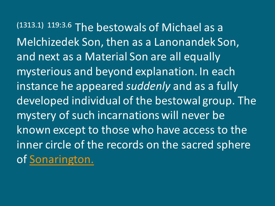 (1313.1) 119:3.6 The bestowals of Michael as a Melchizedek Son, then as a Lanonandek Son, and next as a Material Son are all equally mysterious and be