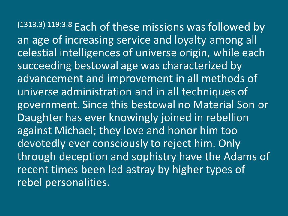 (1313.3) 119:3.8 Each of these missions was followed by an age of increasing service and loyalty among all celestial intelligences of universe origin,