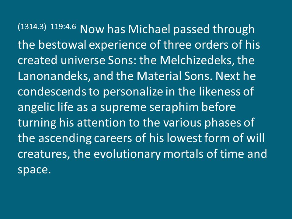 (1314.3) 119:4.6 Now has Michael passed through the bestowal experience of three orders of his created universe Sons: the Melchizedeks, the Lanonandek