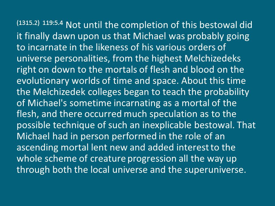 (1315.2) 119:5.4 Not until the completion of this bestowal did it finally dawn upon us that Michael was probably going to incarnate in the likeness of