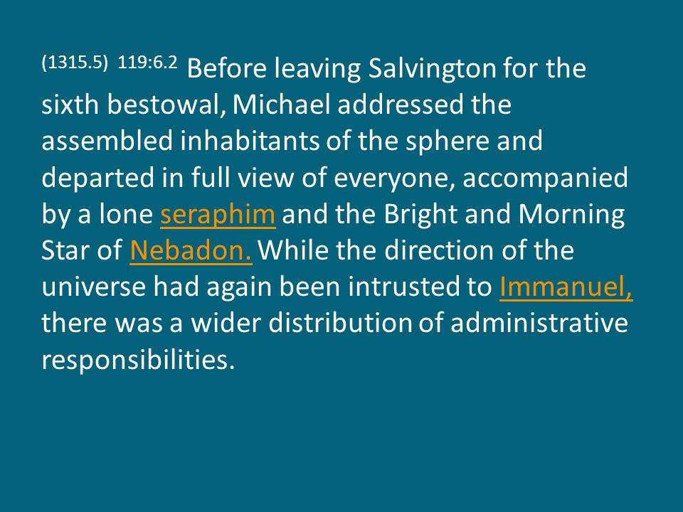 (1315.5) 119:6.2 Before leaving Salvington for the sixth bestowal, Michael addressed the assembled inhabitants of the sphere and departed in full view