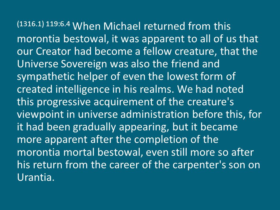 (1316.1) 119:6.4 When Michael returned from this morontia bestowal, it was apparent to all of us that our Creator had become a fellow creature, that t