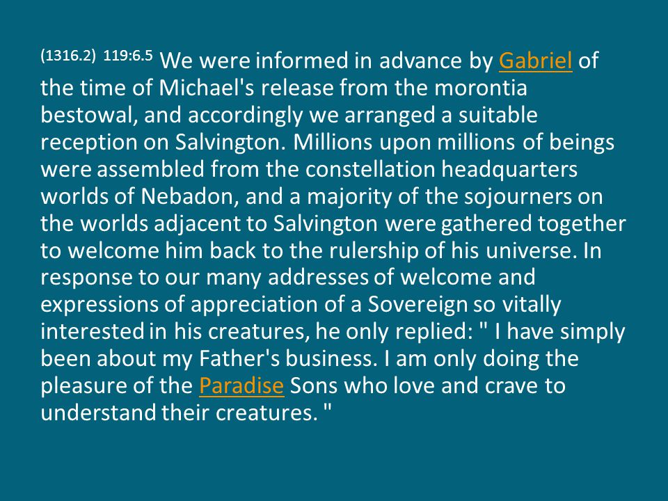 (1316.2) 119:6.5 We were informed in advance by Gabriel of the time of Michael's release from the morontia bestowal, and accordingly we arranged a sui