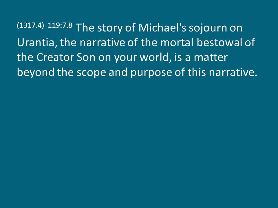 (1317.4) 119:7.8 The story of Michael's sojourn on Urantia, the narrative of the mortal bestowal of the Creator Son on your world, is a matter beyond