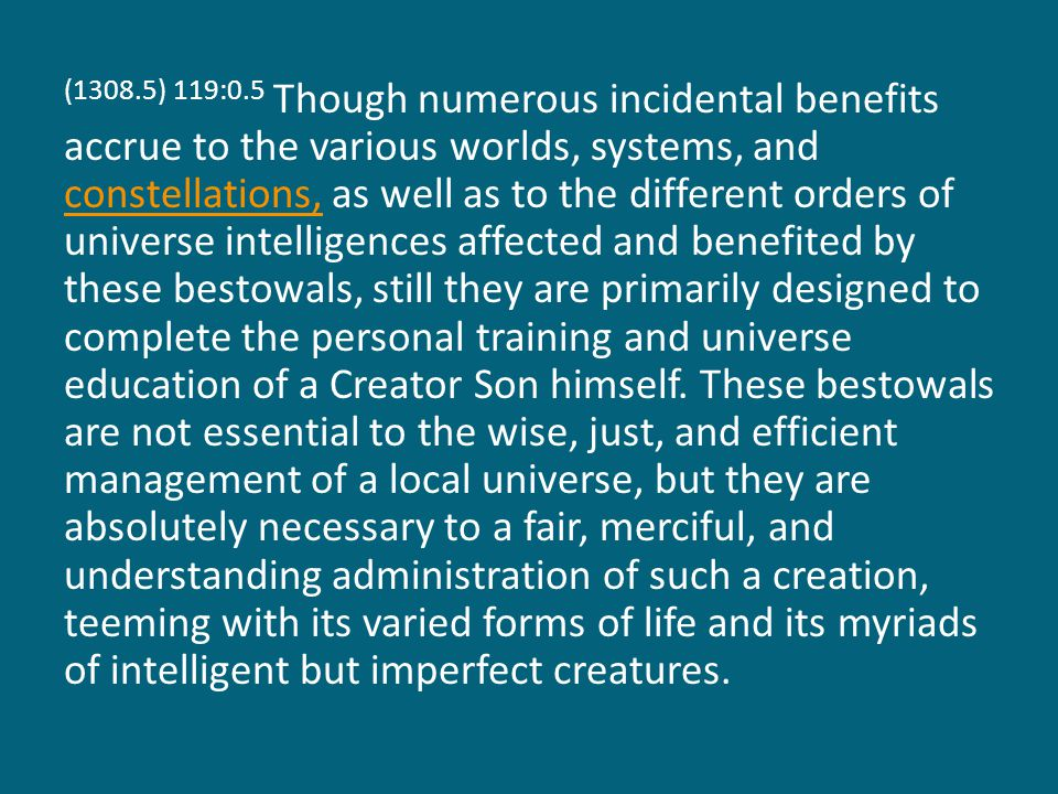 (1308.5) 119:0.5 Though numerous incidental benefits accrue to the various worlds, systems, and constellations, as well as to the different orders of