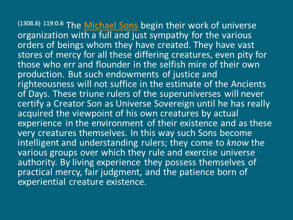 (1308.6) 119:0.6 The Michael Sons begin their work of universe organization with a full and just sympathy for the various orders of beings whom they h