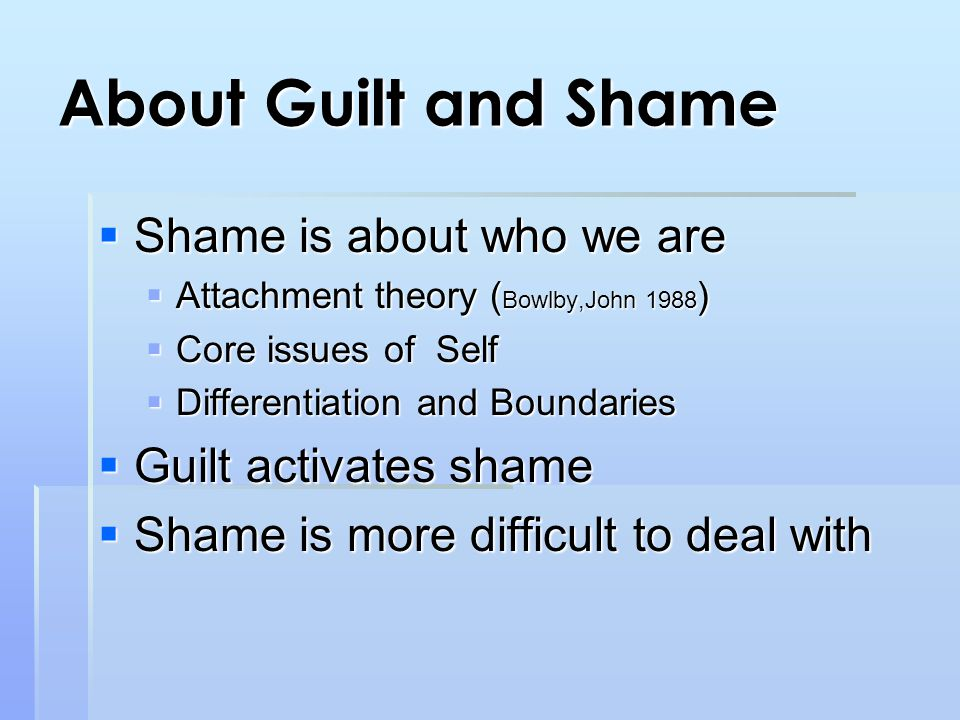 About Guilt and Shame  Shame is about who we are  Attachment theory ( Bowlby,John 1988 )  Core issues of Self  Differentiation and Boundaries  Guilt activates shame  Shame is more difficult to deal with