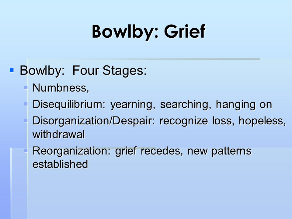 Bowlby: Grief  Bowlby: Four Stages:  Numbness,  Disequilibrium: yearning, searching, hanging on  Disorganization/Despair: recognize loss, hopeless, withdrawal  Reorganization: grief recedes, new patterns established