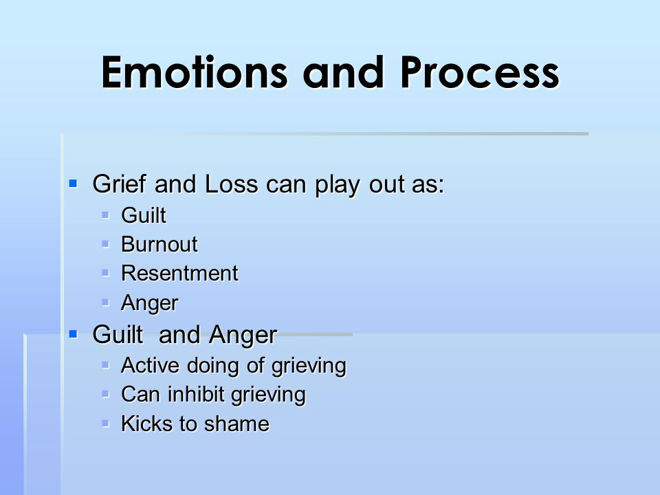 Emotions and Process  Grief and Loss can play out as:  Guilt  Burnout  Resentment  Anger  Guilt and Anger  Active doing of grieving  Can inhibit grieving  Kicks to shame