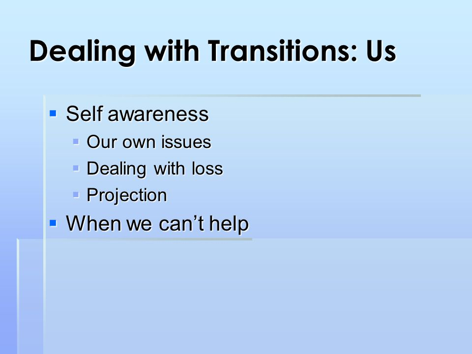 Dealing with Transitions: Us  Self awareness  Our own issues  Dealing with loss  Projection  When we can't help