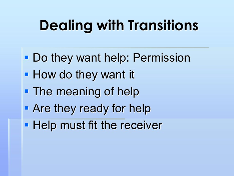 Dealing with Transitions  Do they want help: Permission  How do they want it  The meaning of help  Are they ready for help  Help must fit the receiver