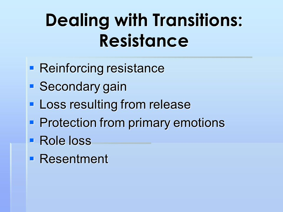 Dealing with Transitions: Resistance  Reinforcing resistance  Secondary gain  Loss resulting from release  Protection from primary emotions  Role loss  Resentment