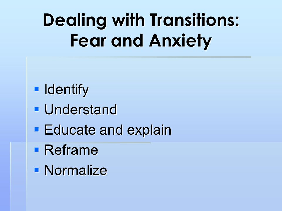 Dealing with Transitions: Fear and Anxiety  Identify  Understand  Educate and explain  Reframe  Normalize