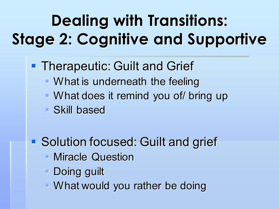 Dealing with Transitions: Stage 2: Cognitive and Supportive  Therapeutic: Guilt and Grief  What is underneath the feeling  What does it remind you of/ bring up  Skill based  Solution focused: Guilt and grief  Miracle Question  Doing guilt  What would you rather be doing