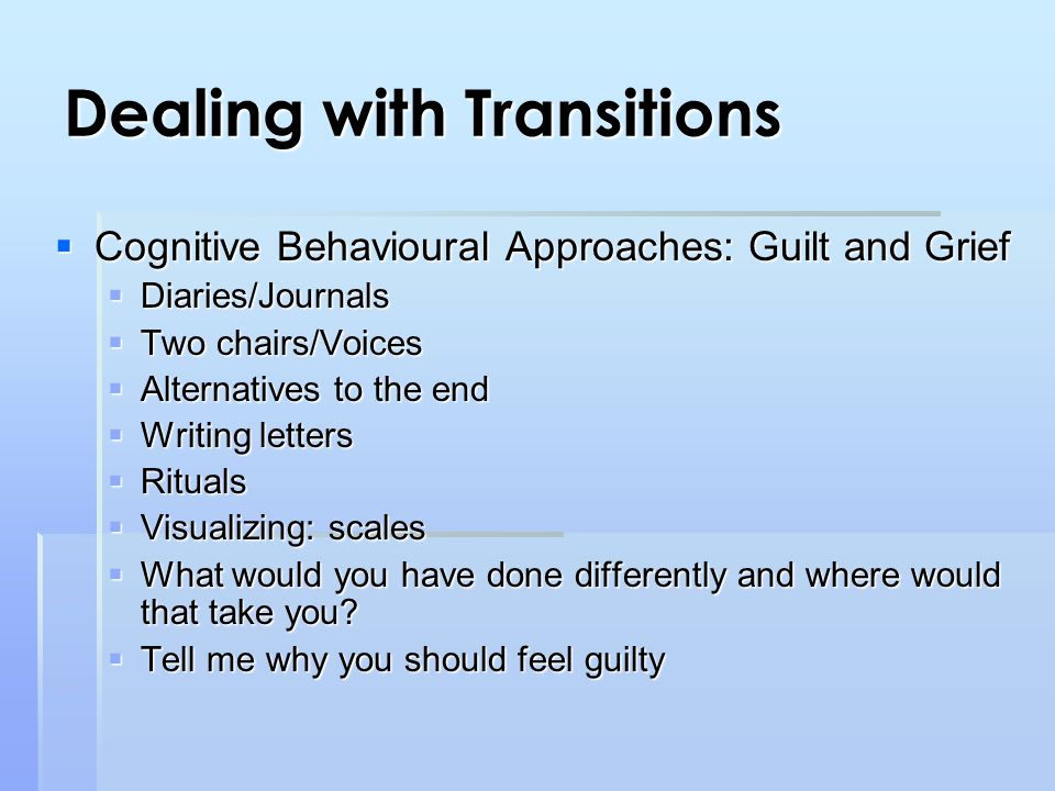Dealing with Transitions  Cognitive Behavioural Approaches: Guilt and Grief  Diaries/Journals  Two chairs/Voices  Alternatives to the end  Writing letters  Rituals  Visualizing: scales  What would you have done differently and where would that take you.