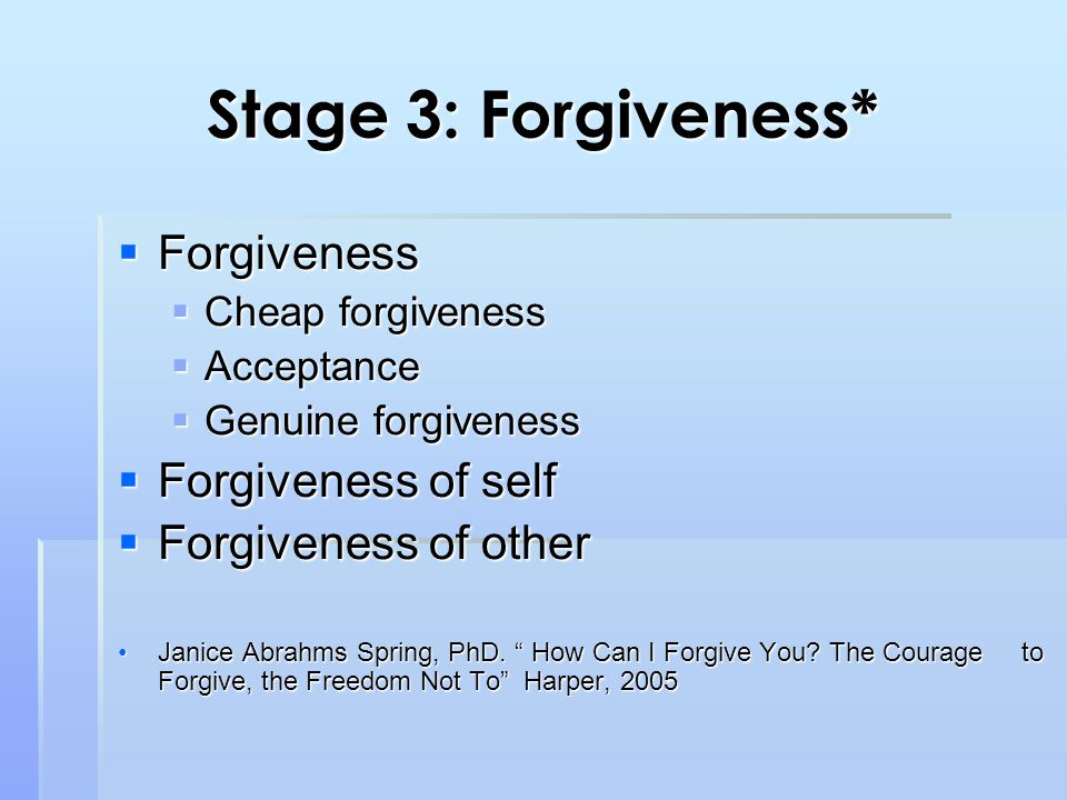 Stage 3: Forgiveness*  Forgiveness  Cheap forgiveness  Acceptance  Genuine forgiveness  Forgiveness of self  Forgiveness of other Janice Abrahms Spring, PhD.