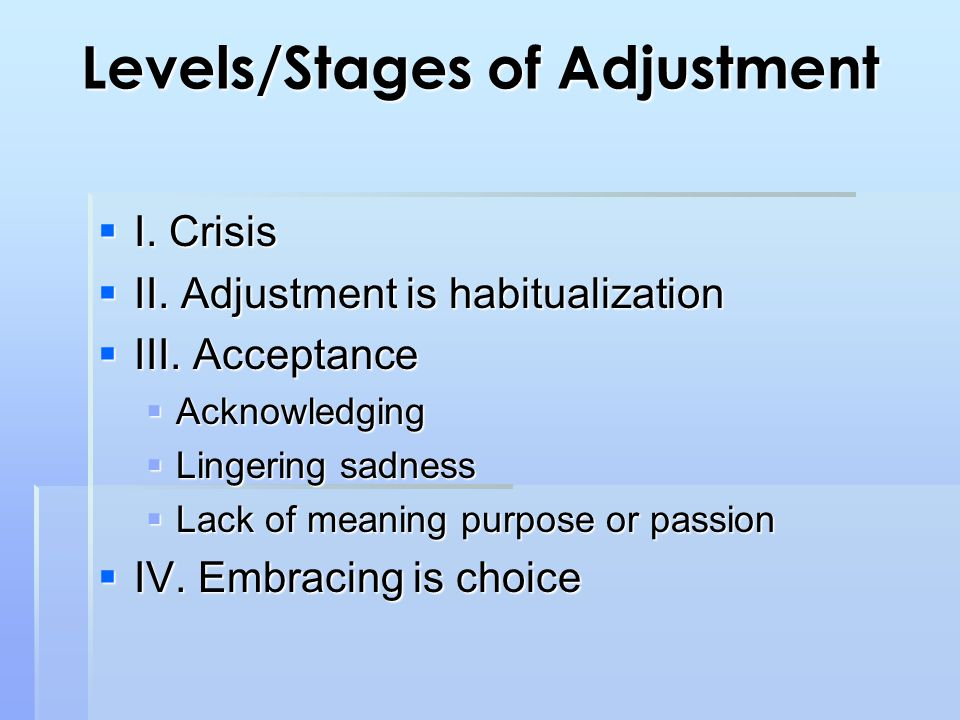 Levels/Stages of Adjustment  I. Crisis  II. Adjustment is habitualization  III.