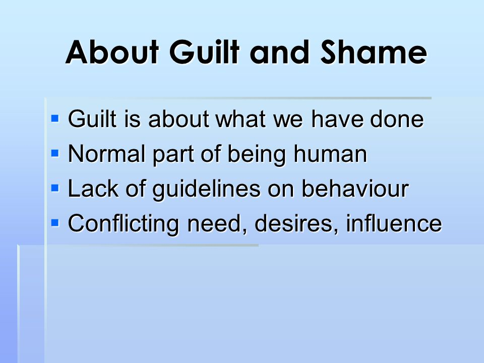 About Guilt and Shame  Guilt is about what we have done  Normal part of being human  Lack of guidelines on behaviour  Conflicting need, desires, influence