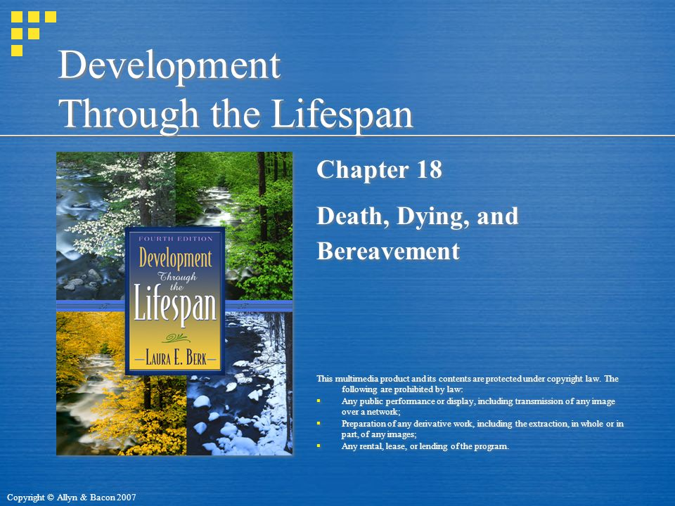 Copyright © Allyn & Bacon 2007 Development Through the Lifespan Chapter 18 Death, Dying, and Bereavement This multimedia product and its contents are protected under copyright law.