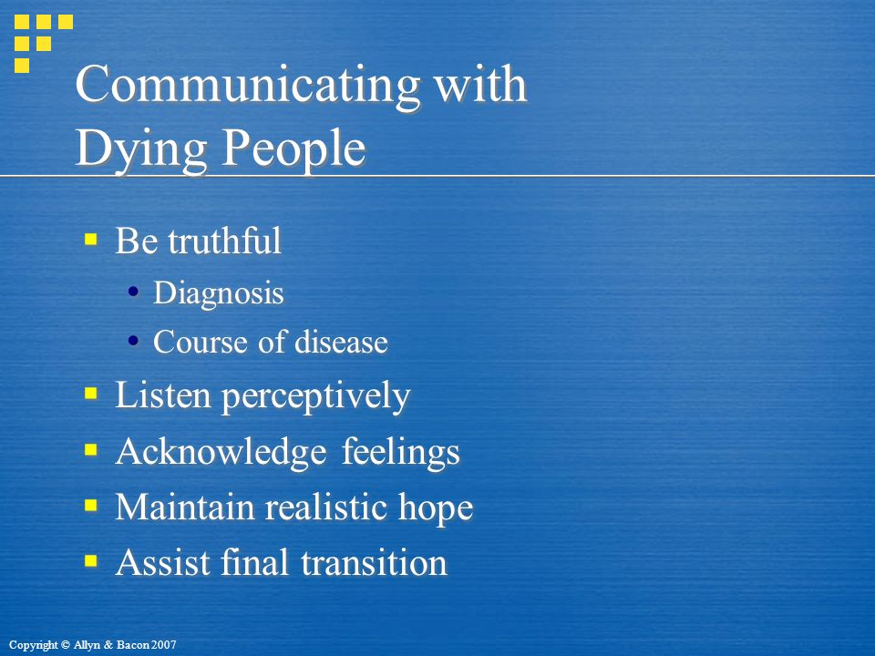 Copyright © Allyn & Bacon 2007 Communicating with Dying People  Be truthful  Diagnosis  Course of disease  Listen perceptively  Acknowledge feelings  Maintain realistic hope  Assist final transition