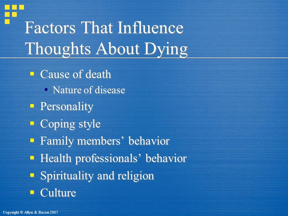 Copyright © Allyn & Bacon 2007 Factors That Influence Thoughts About Dying  Cause of death  Nature of disease  Personality  Coping style  Family members' behavior  Health professionals' behavior  Spirituality and religion  Culture