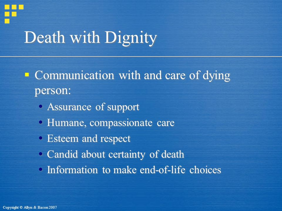 Copyright © Allyn & Bacon 2007 Death with Dignity  Communication with and care of dying person:  Assurance of support  Humane, compassionate care  Esteem and respect  Candid about certainty of death  Information to make end-of-life choices  Communication with and care of dying person:  Assurance of support  Humane, compassionate care  Esteem and respect  Candid about certainty of death  Information to make end-of-life choices