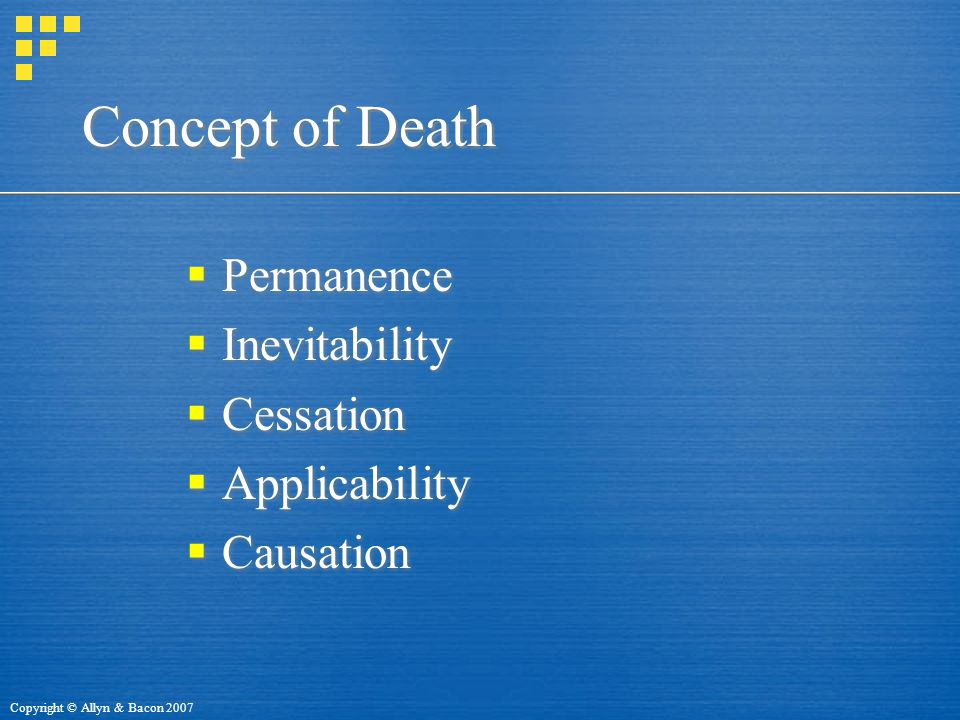 Copyright © Allyn & Bacon 2007 Concept of Death  Permanence  Inevitability  Cessation  Applicability  Causation  Permanence  Inevitability  Cessation  Applicability  Causation