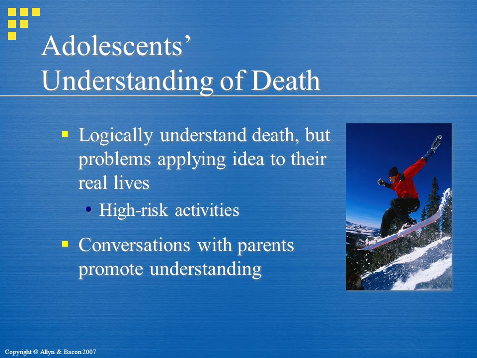 Copyright © Allyn & Bacon 2007 Adolescents' Understanding of Death  Logically understand death, but problems applying idea to their real lives  High-risk activities  Conversations with parents promote understanding  Logically understand death, but problems applying idea to their real lives  High-risk activities  Conversations with parents promote understanding