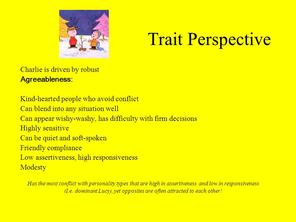 Trait Perspective Charlie is driven by robust Agreeableness: Kind-hearted people who avoid conflict Can blend into any situation well Can appear wishy-washy, has difficulty with firm decisions Highly sensitive Can be quiet and soft-spoken Friendly compliance Low assertiveness, high responsiveness Modesty Has the most conflict with personality types that are high in assertiveness and low in responsiveness (I.e.