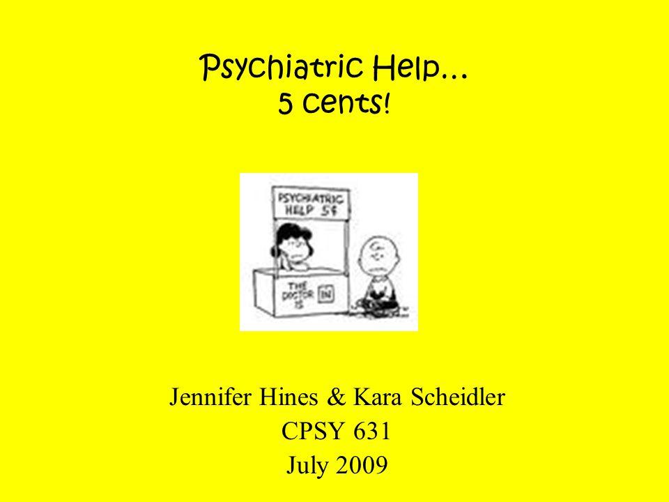 Psychiatric Help… 5 cents! Jennifer Hines & Kara Scheidler CPSY 631 July 2009