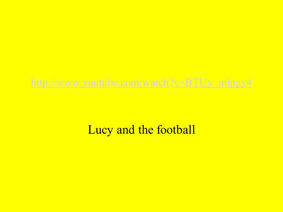 http://www.youtube.com/watch v=BTUy_mlpgy4 Lucy and the football