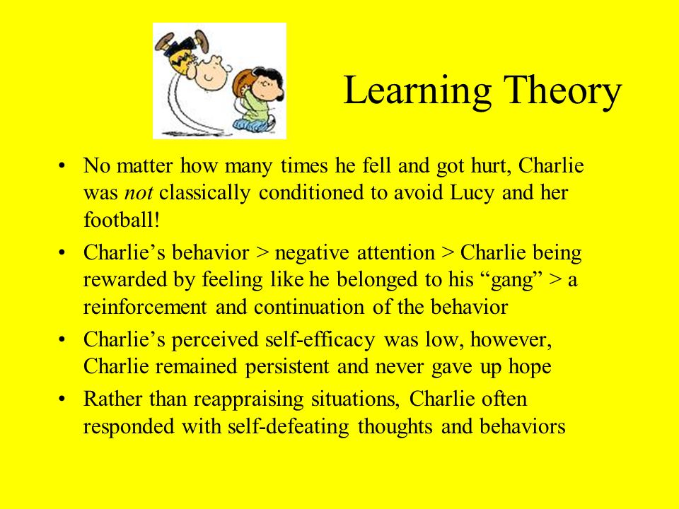 Learning Theory No matter how many times he fell and got hurt, Charlie was not classically conditioned to avoid Lucy and her football.