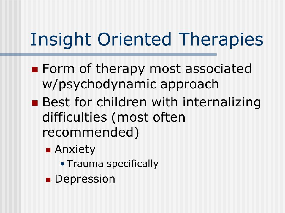 Insight Oriented Therapies Form of therapy most associated w/psychodynamic approach Best for children with internalizing difficulties (most often recommended) Anxiety Trauma specifically Depression