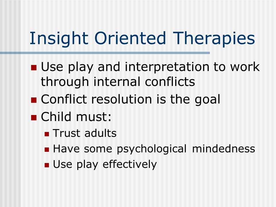Insight Oriented Therapies Use play and interpretation to work through internal conflicts Conflict resolution is the goal Child must: Trust adults Have some psychological mindedness Use play effectively