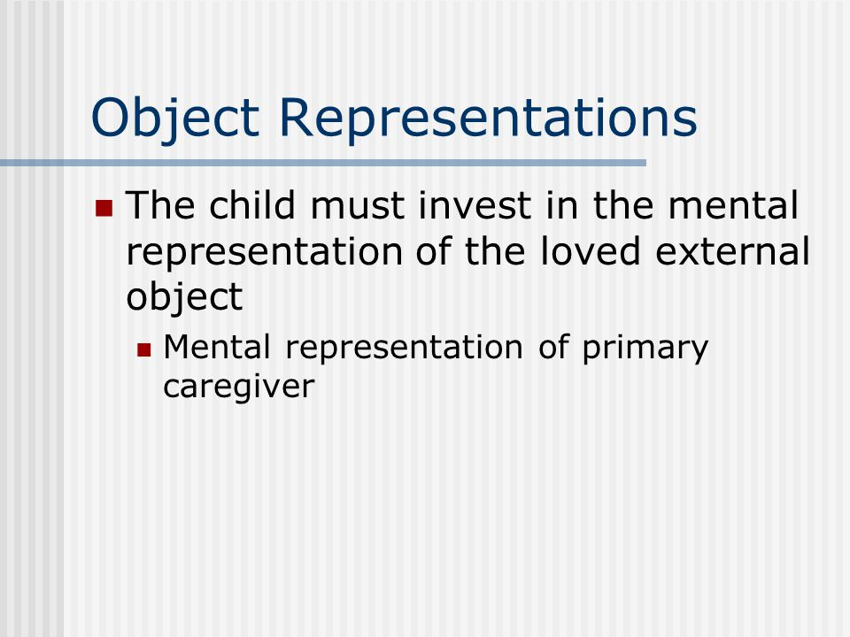 Object Representations The child must invest in the mental representation of the loved external object Mental representation of primary caregiver