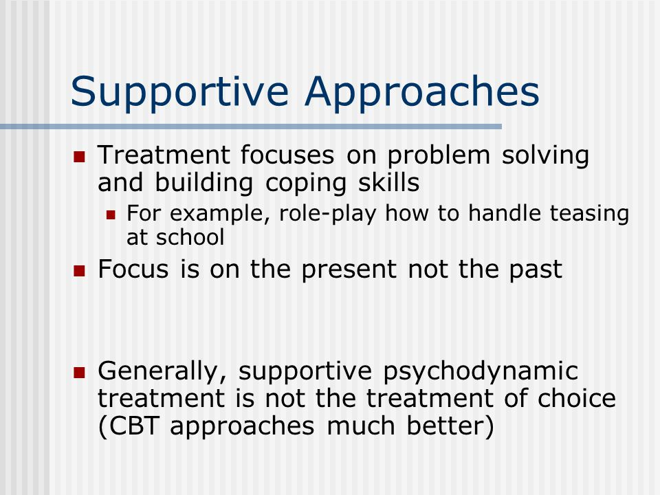 Supportive Approaches Treatment focuses on problem solving and building coping skills For example, role-play how to handle teasing at school Focus is on the present not the past Generally, supportive psychodynamic treatment is not the treatment of choice (CBT approaches much better)