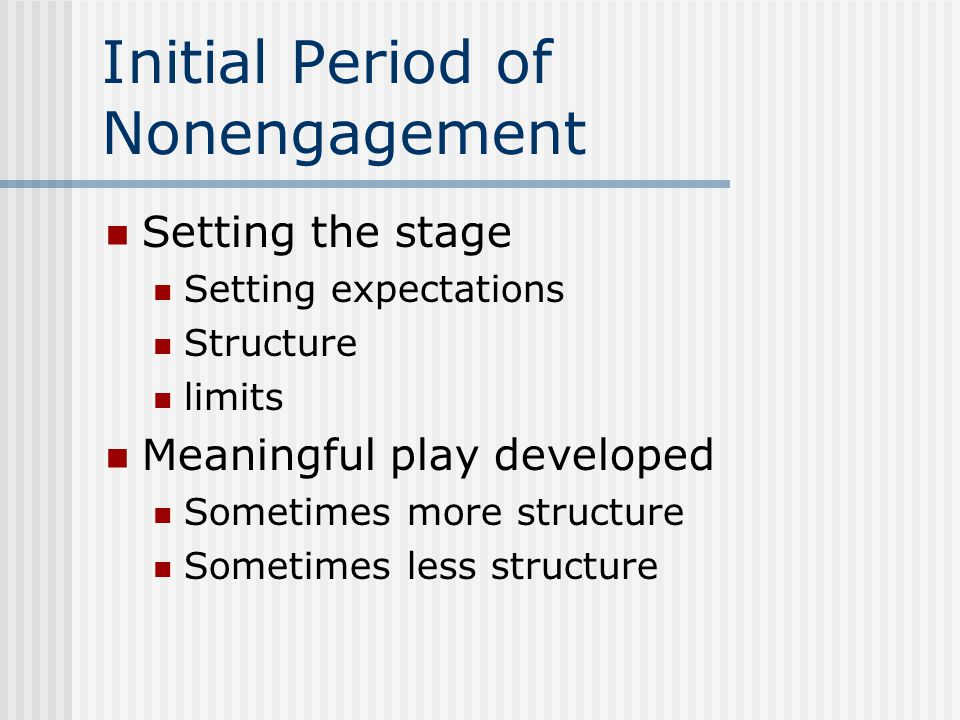 Initial Period of Nonengagement Setting the stage Setting expectations Structure limits Meaningful play developed Sometimes more structure Sometimes l