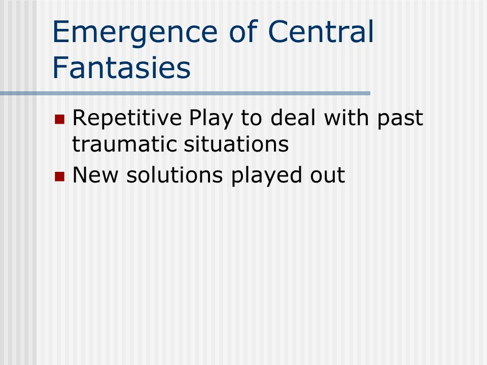 Emergence of Central Fantasies Repetitive Play to deal with past traumatic situations New solutions played out
